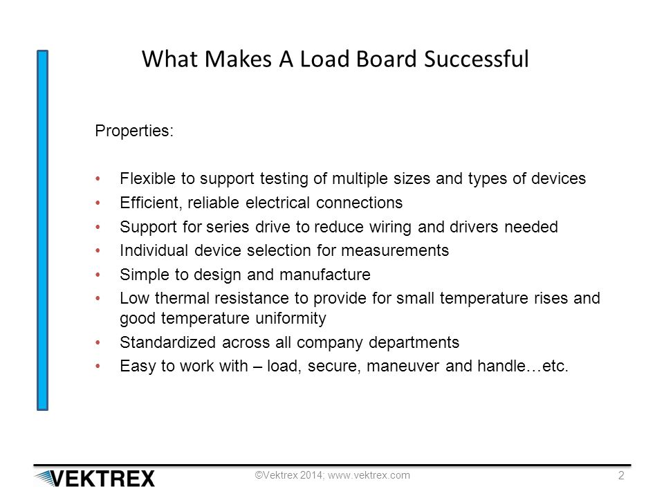 What Makes A Load Board Successful Properties: Flexible to support testing of multiple sizes and types of devices Efficient, reliable electrical connections Support for series drive to reduce wiring and drivers needed Individual device selection for measurements Simple to design and manufacture Low thermal resistance to provide for small temperature rises and good temperature uniformity Standardized across all company departments Easy to work with – load, secure, maneuver and handle…etc.