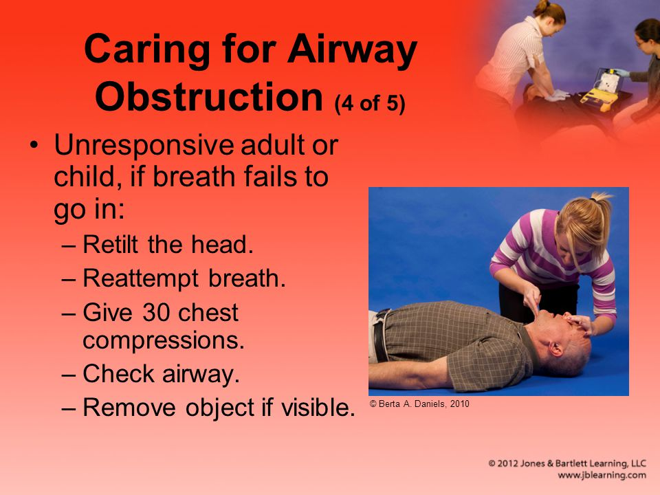 Caring for Airway Obstruction (4 of 5) Unresponsive adult or child, if breath fails to go in: –Retilt the head.