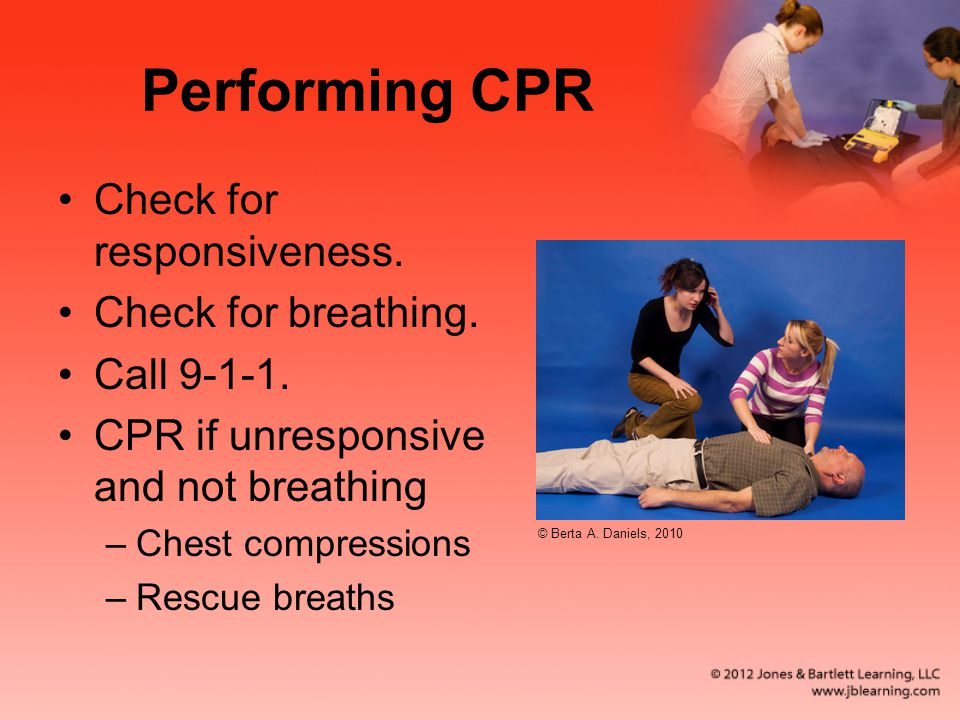 Performing CPR Check for responsiveness. Check for breathing.