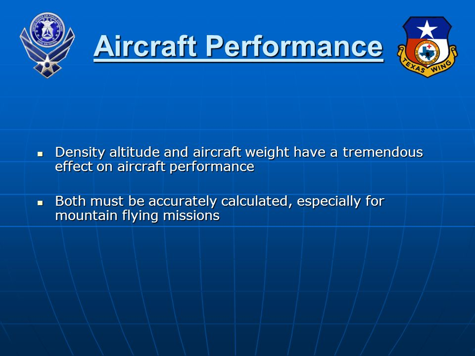 Density altitude and aircraft weight have a tremendous effect on aircraft performance Density altitude and aircraft weight have a tremendous effect on aircraft performance Both must be accurately calculated, especially for mountain flying missions Both must be accurately calculated, especially for mountain flying missions Aircraft Performance