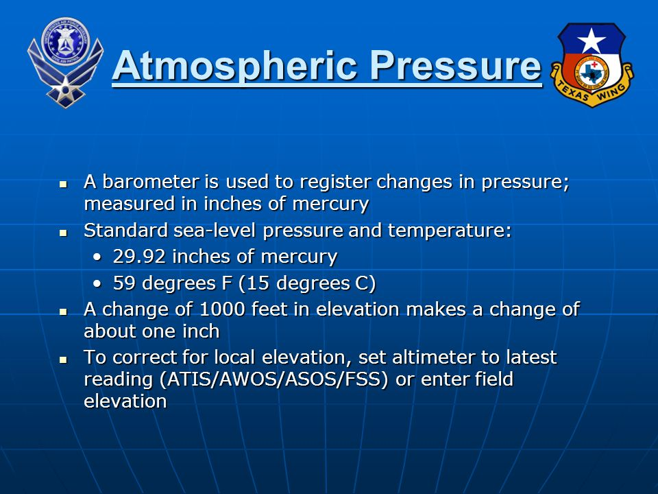 A barometer is used to register changes in pressure; measured in inches of mercury A barometer is used to register changes in pressure; measured in inches of mercury Standard sea-level pressure and temperature: Standard sea-level pressure and temperature: 29.92 inches of mercury29.92 inches of mercury 59 degrees F (15 degrees C)59 degrees F (15 degrees C) A change of 1000 feet in elevation makes a change of about one inch A change of 1000 feet in elevation makes a change of about one inch To correct for local elevation, set altimeter to latest reading (ATIS/AWOS/ASOS/FSS) or enter field elevation To correct for local elevation, set altimeter to latest reading (ATIS/AWOS/ASOS/FSS) or enter field elevation Atmospheric Pressure