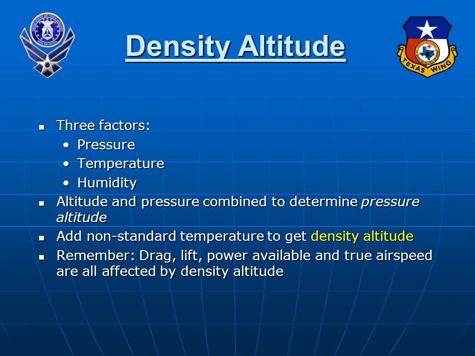 Three factors: Three factors: PressurePressure TemperatureTemperature HumidityHumidity Altitude and pressure combined to determine pressure altitude Altitude and pressure combined to determine pressure altitude Add non-standard temperature to get density altitude Add non-standard temperature to get density altitude Remember: Drag, lift, power available and true airspeed are all affected by density altitude Remember: Drag, lift, power available and true airspeed are all affected by density altitude Density Altitude