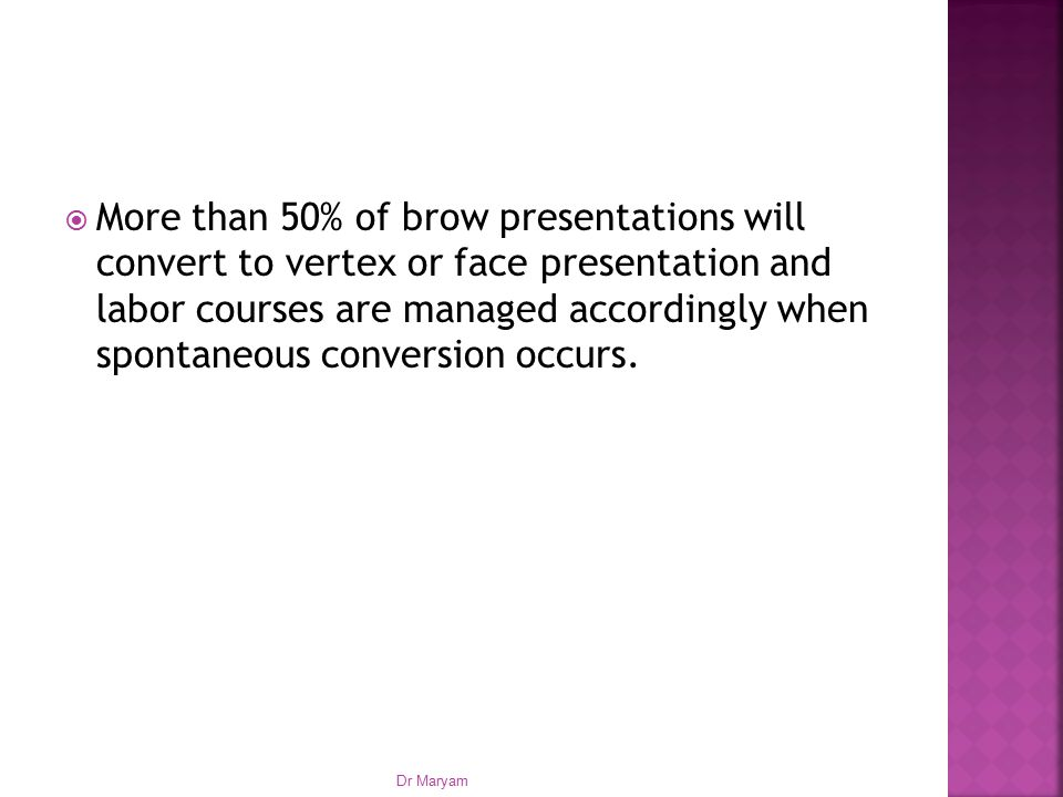  More than 50% of brow presentations will convert to vertex or face presentation and labor courses are managed accordingly when spontaneous conversion occurs.