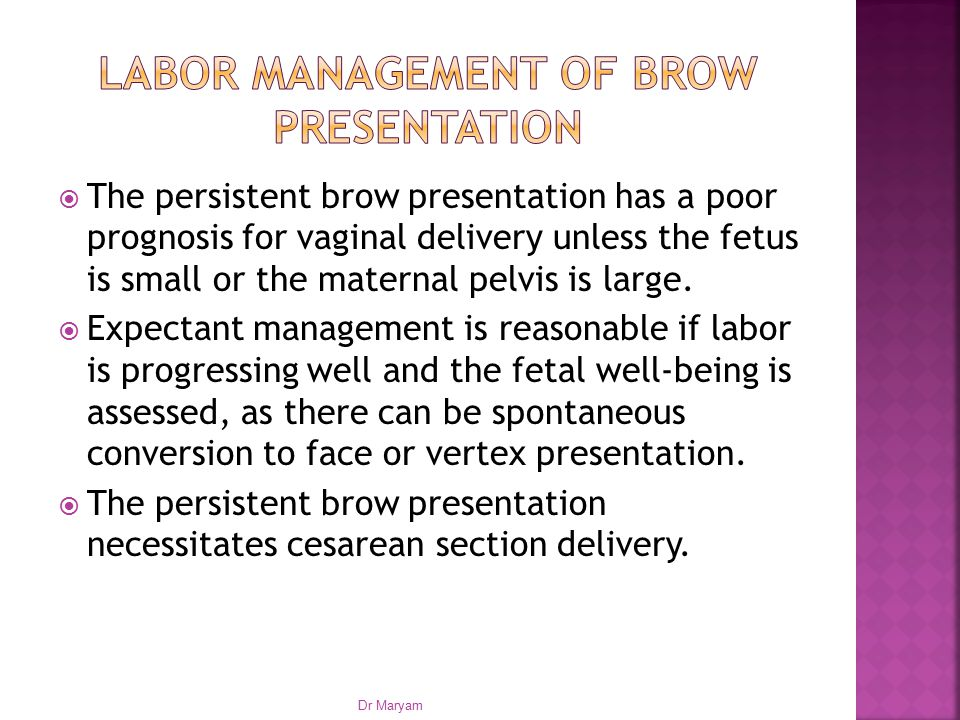  The persistent brow presentation has a poor prognosis for vaginal delivery unless the fetus is small or the maternal pelvis is large.