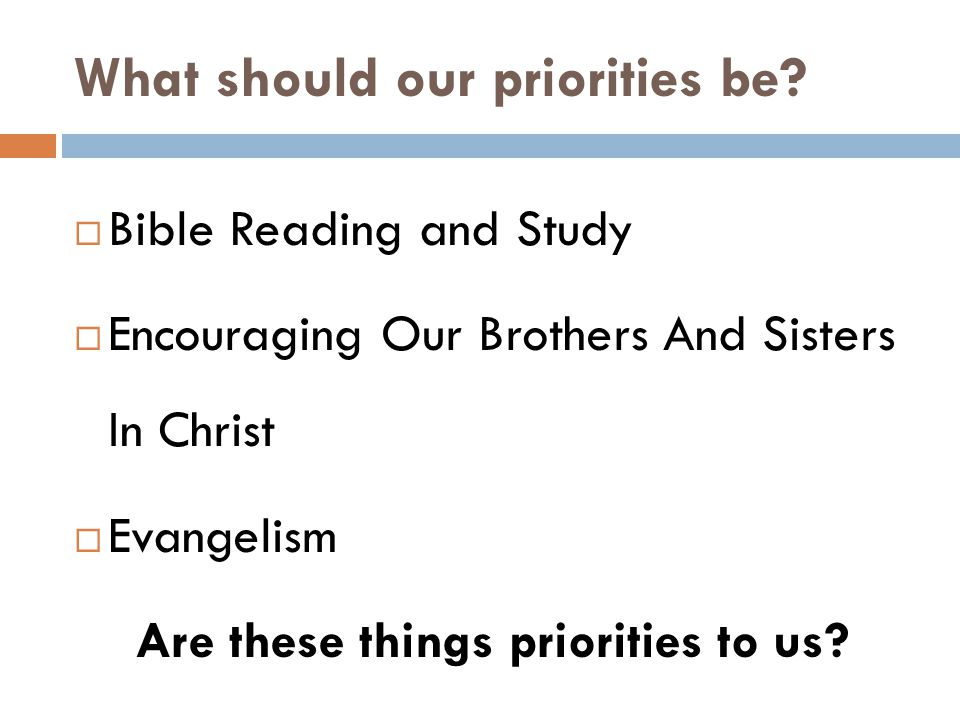 What should our priorities be?  Bible Reading and Study  Encouraging Our Brothers And Sisters In Christ  Evangelism Are these things priorities to