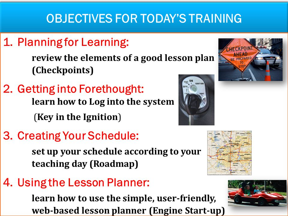 OBJECTIVES FOR TODAY'S TRAINING 1.Planning for Learning: review the elements of a good lesson plan (Checkpoints) 2.Getting into Forethought: learn how