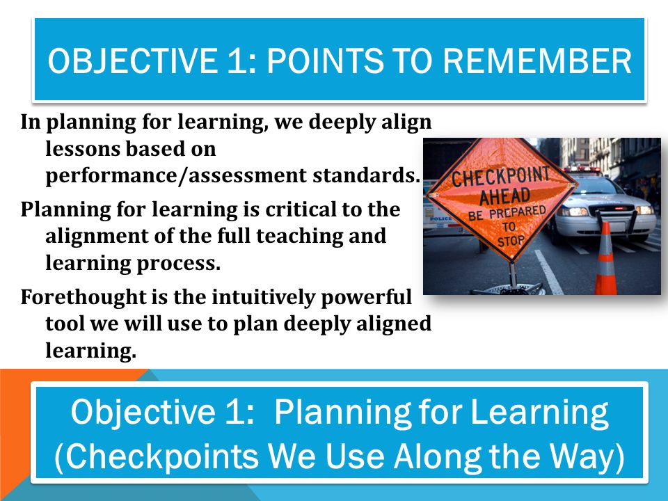 OBJECTIVE 1: POINTS TO REMEMBER In planning for learning, we deeply align lessons based on performance/assessment standards. Planning for learning is