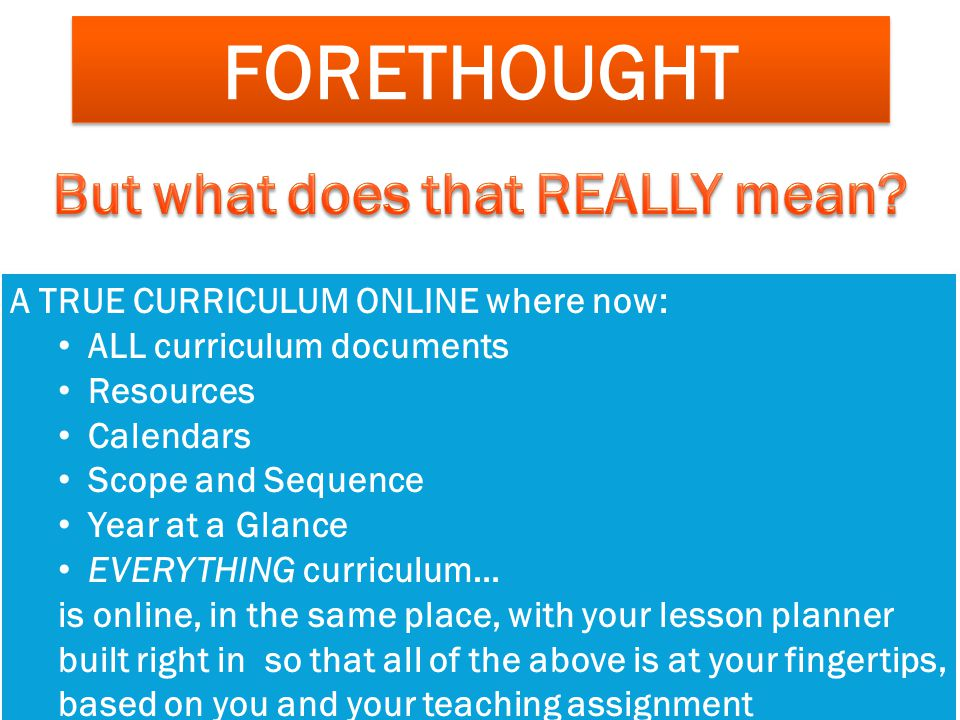 FORETHOUGHT A TRUE CURRICULUM ONLINE where now: ALL curriculum documents Resources Calendars Scope and Sequence Year at a Glance EVERYTHING curriculum