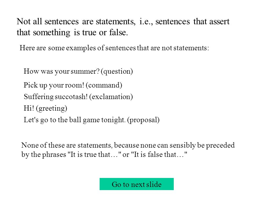Go to next slide Not all sentences are statements, i.e., sentences that assert that something is true or false.