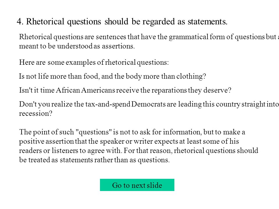 Go to next slide 4. Rhetorical questions should be regarded as statements.
