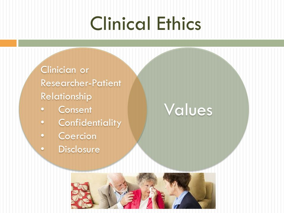Clinical Ethics Values Clinician or Researcher-Patient Relationship Consent Confidentiality Coercion Disclosure Clinician or Researcher-Patient Relationship Consent Confidentiality Coercion Disclosure