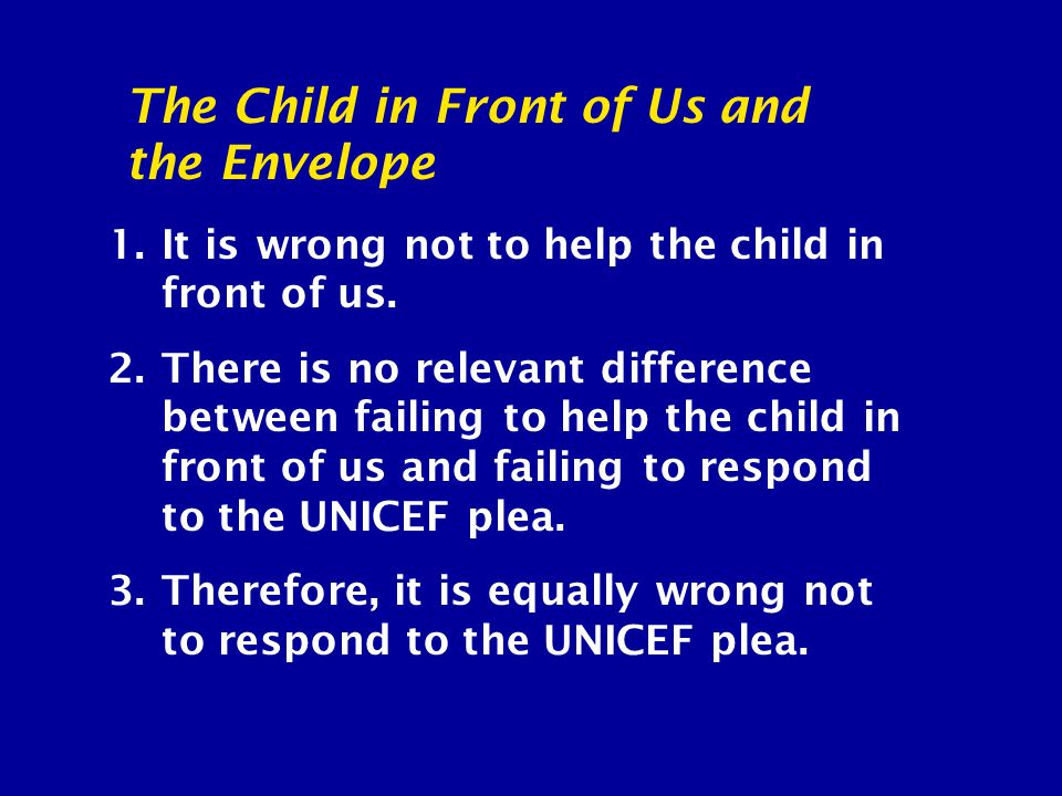 1.It is wrong not to help the child in front of us. 2.There is no relevant difference between failing to help the child in front of us and failing to