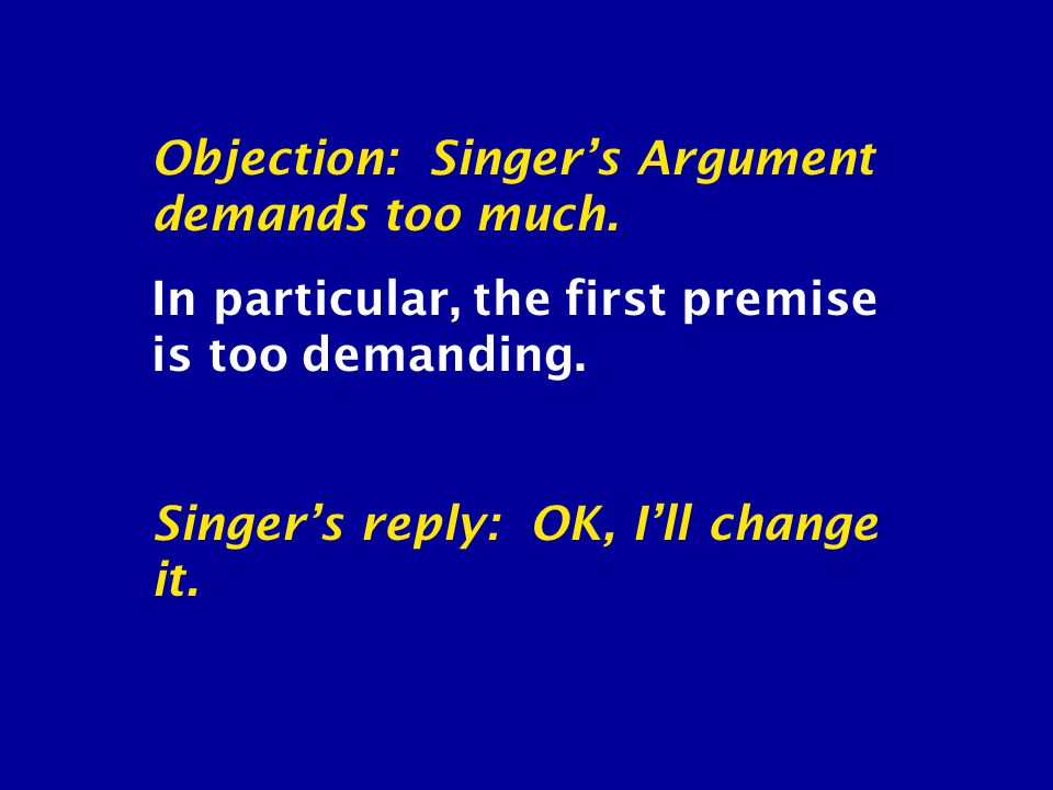 Objection: Singer's Argument demands too much. In particular, the first premise is too demanding.