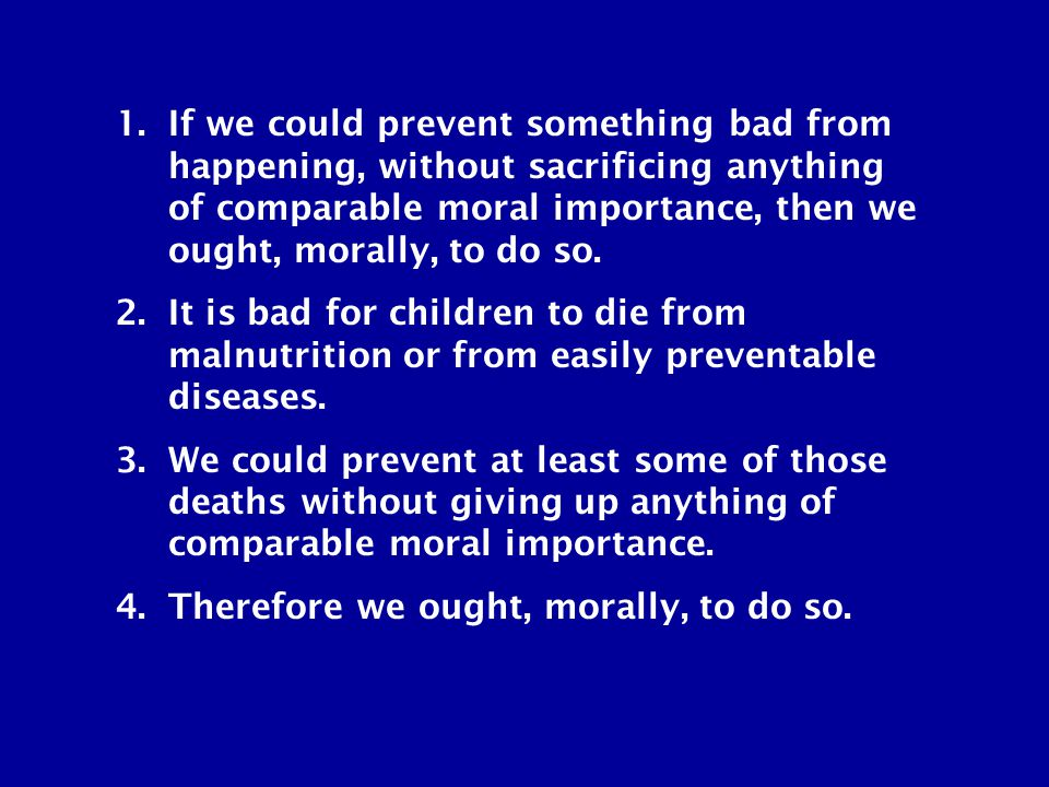 1.If we could prevent something bad from happening, without sacrificing anything of comparable moral importance, then we ought, morally, to do so.