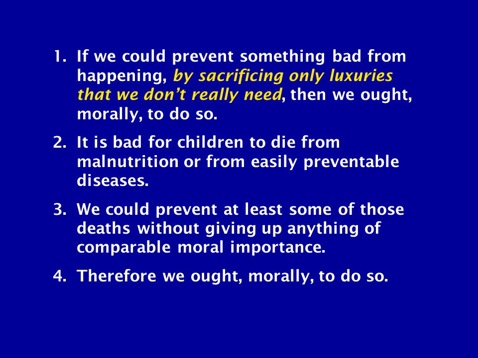 1.If we could prevent something bad from happening, by sacrificing only luxuries that we don't really need, then we ought, morally, to do so. 2.It is