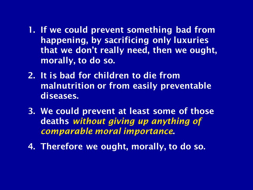 1.If we could prevent something bad from happening, by sacrificing only luxuries that we don't really need, then we ought, morally, to do so.