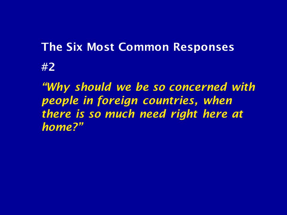 The Six Most Common Responses #2 Why should we be so concerned with people in foreign countries, when there is so much need right here at home