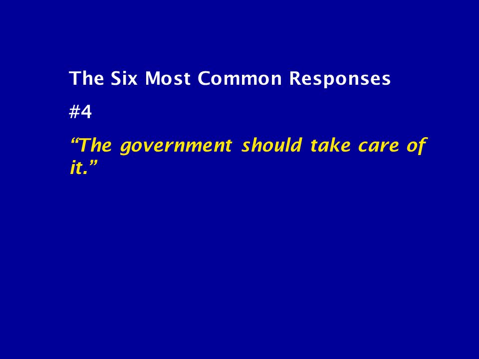 """The Six Most Common Responses #4 """"The government should take care of it."""""""