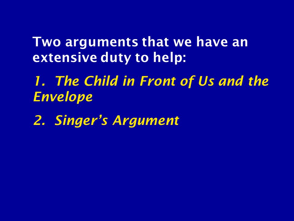 Two arguments that we have an extensive duty to help: 1. The Child in Front of Us and the Envelope 2. Singer's Argument