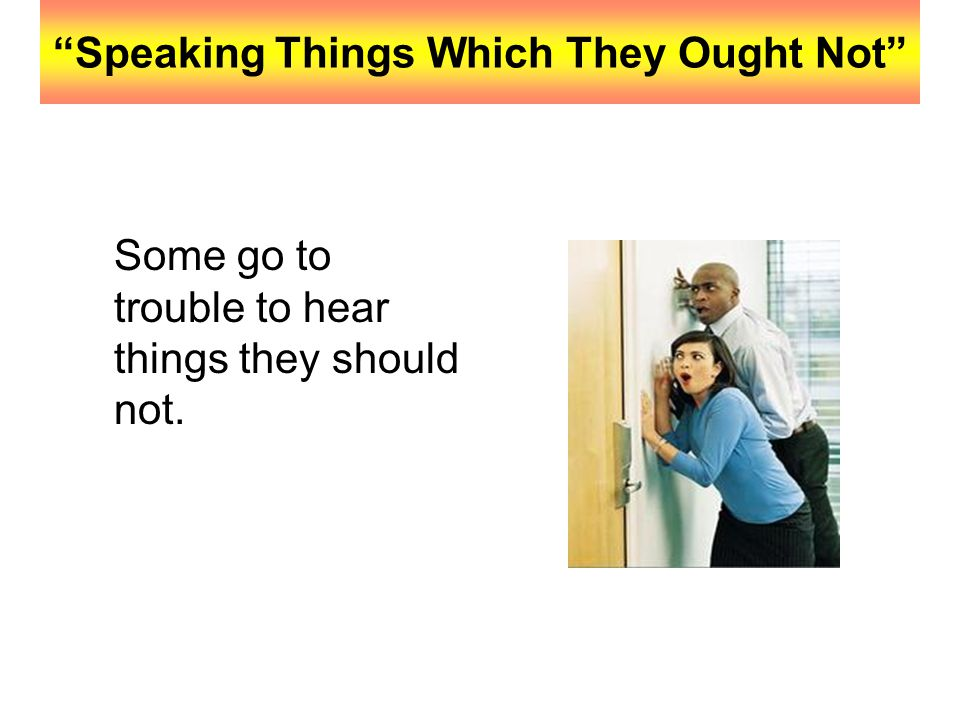 """""""Speaking Things Which They Ought Not"""" Some go to trouble to hear things they should not."""