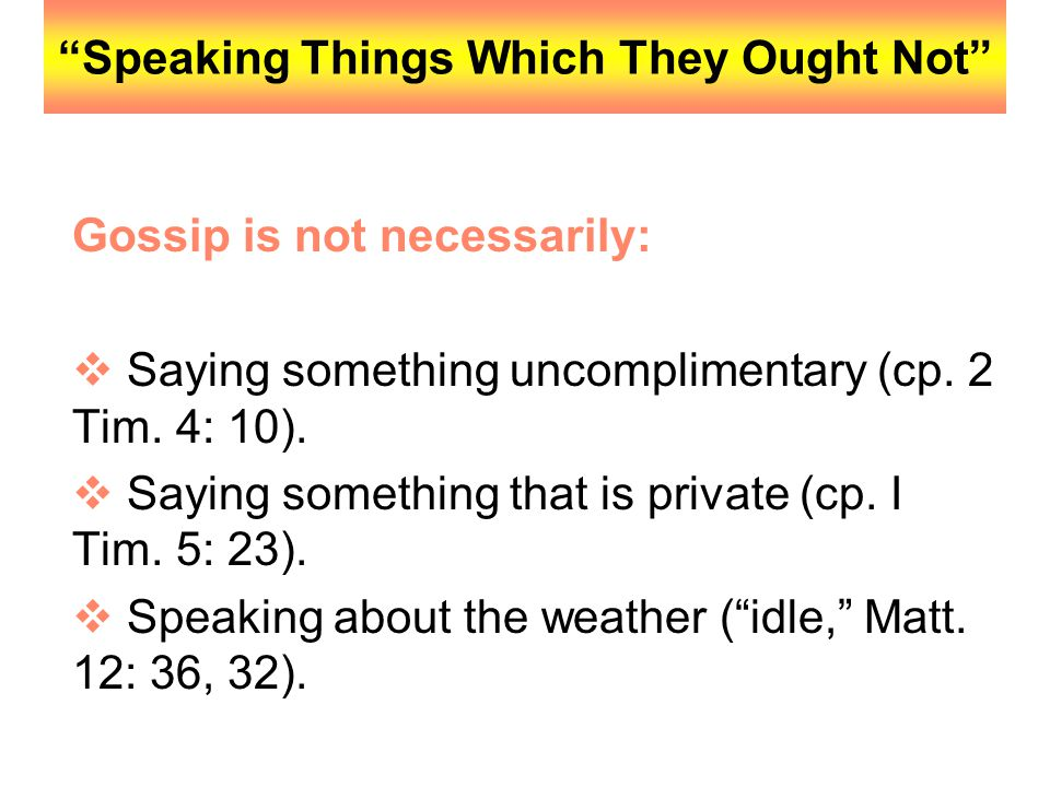"""""""Speaking Things Which They Ought Not"""" Gossip is not necessarily:  Saying something uncomplimentary (cp. 2 Tim. 4: 10).  Saying something that is pr"""