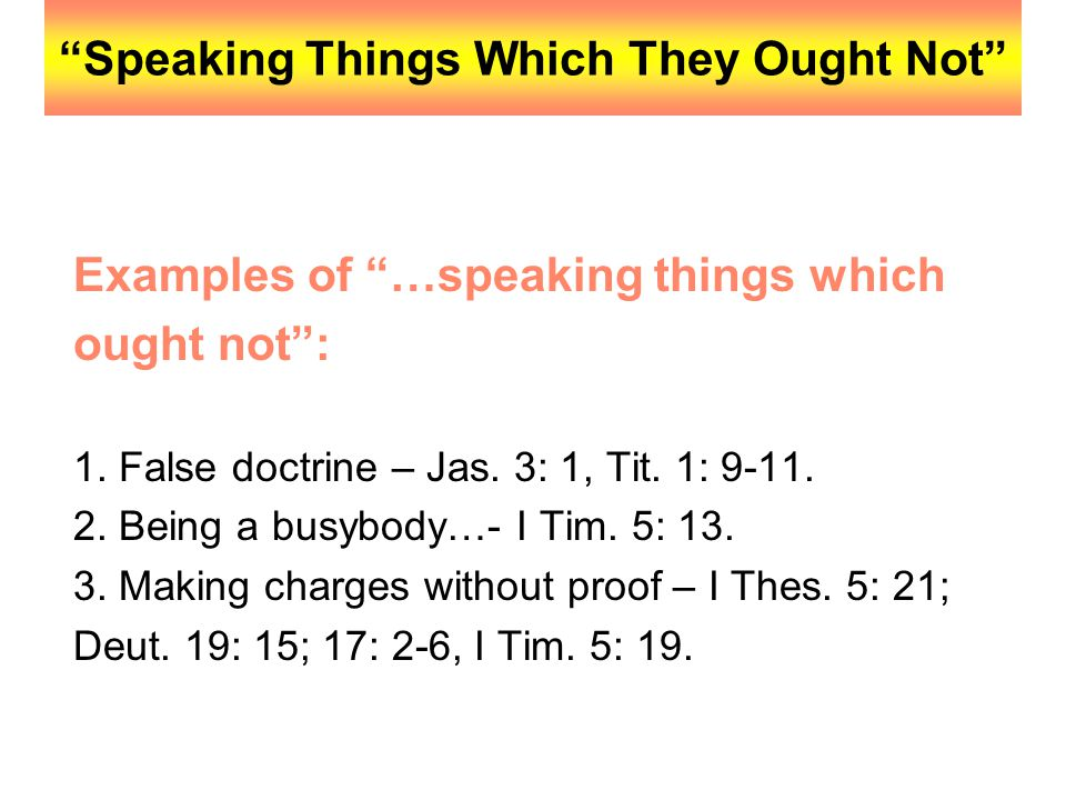 """""""Speaking Things Which They Ought Not"""" Examples of """"…speaking things which ought not"""": 1. False doctrine – Jas. 3: 1, Tit. 1: 9-11. 2. Being a busybod"""
