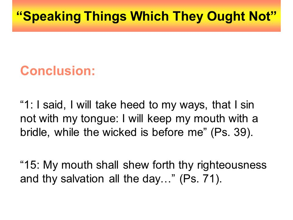 """""""Speaking Things Which They Ought Not"""" Conclusion: """"1: I said, I will take heed to my ways, that I sin not with my tongue: I will keep my mouth with a"""