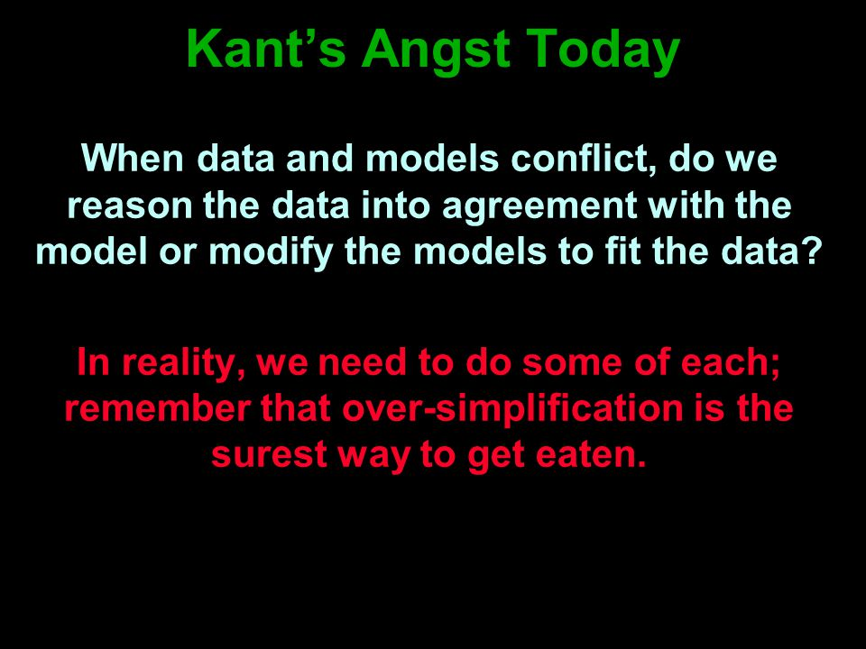 Kant's Angst Today When data and models conflict, do we reason the data into agreement with the model or modify the models to fit the data.