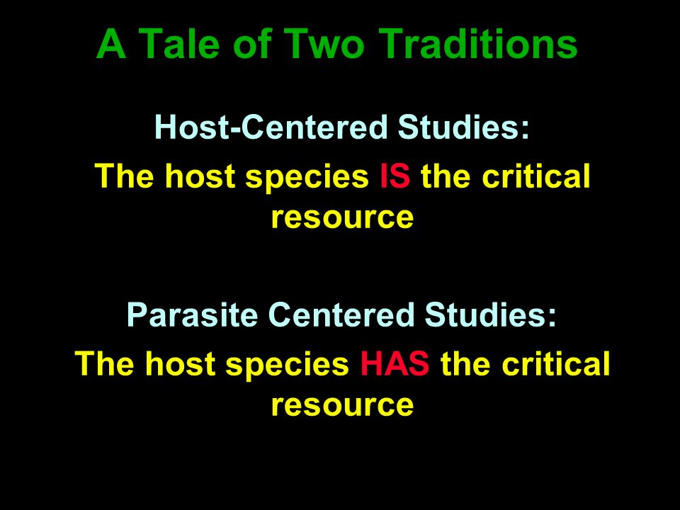 A Tale of Two Traditions Host-Centered Studies: The host species IS the critical resource Parasite Centered Studies: The host species HAS the critical resource