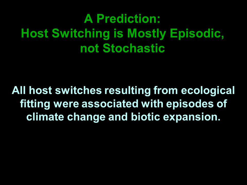 A Prediction: Host Switching is Mostly Episodic, not Stochastic All host switches resulting from ecological fitting were associated with episodes of climate change and biotic expansion.