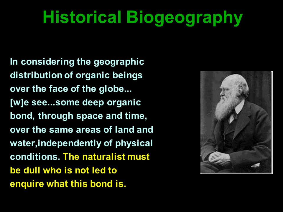 Historical Biogeography In considering the geographic distribution of organic beings over the face of the globe...