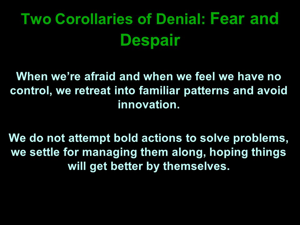 Two Corollaries of Denial: Fear and Despair When we're afraid and when we feel we have no control, we retreat into familiar patterns and avoid innovation.