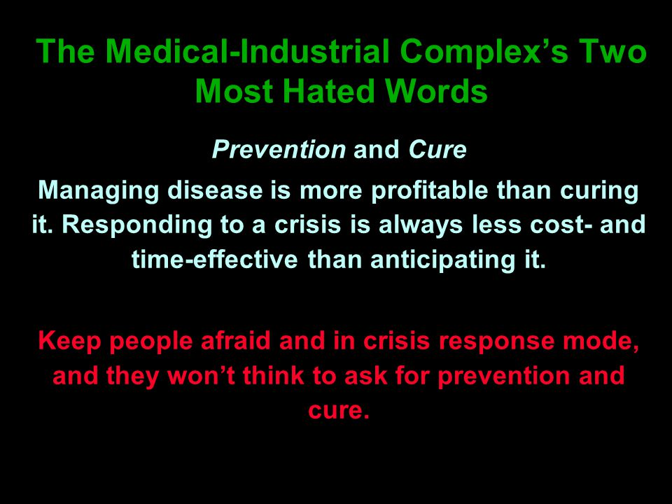 The Medical-Industrial Complex's Two Most Hated Words Prevention and Cure Managing disease is more profitable than curing it.