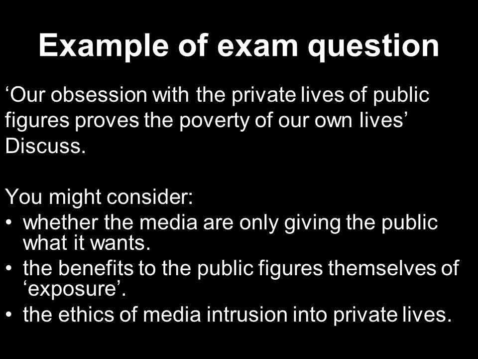 Example of exam question 'Our obsession with the private lives of public figures proves the poverty of our own lives' Discuss. You might consider: whe