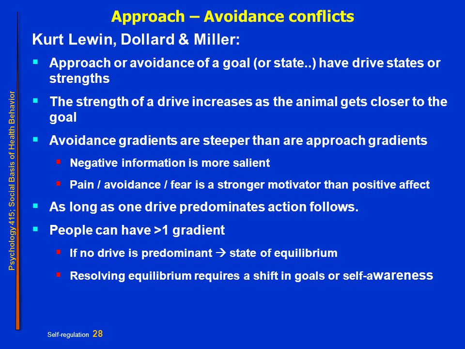 Psychology 415; Social Basis of Health Behavior Self-regulation 28 Approach – Avoidance conflicts Kurt Lewin, Dollard & Miller:  Approach or avoidance of a goal (or state..) have drive states or strengths  The strength of a drive increases as the animal gets closer to the goal  Avoidance gradients are steeper than are approach gradients  Negative information is more salient  Pain / avoidance / fear is a stronger motivator than positive affect  As long as one drive predominates action follows.