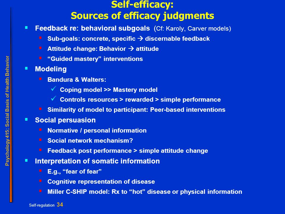Psychology 415; Social Basis of Health Behavior Self-regulation 34 Self-efficacy: Sources of efficacy judgments  Feedback re: behavioral subgoals ( Cf: Karoly, Carver models)  Sub-goals: concrete, specific  discernable feedback  Attitude change: Behavior  attitude  Guided mastery interventions  Modeling  Bandura & Walters: Coping model >> Mastery model Controls resources > rewarded > simple performance  Similarity of model to participant: Peer-based interventions  Social persuasion  Normative / personal information  Social network mechanism.