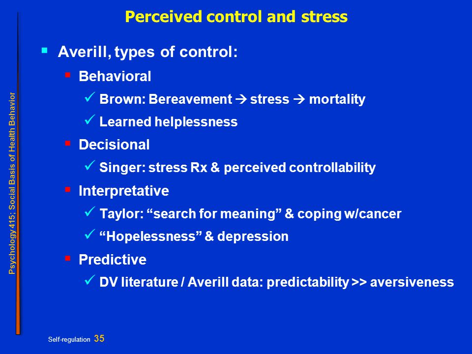 Psychology 415; Social Basis of Health Behavior Self-regulation 35 Perceived control and stress  Averill, types of control:  Behavioral Brown: Berea