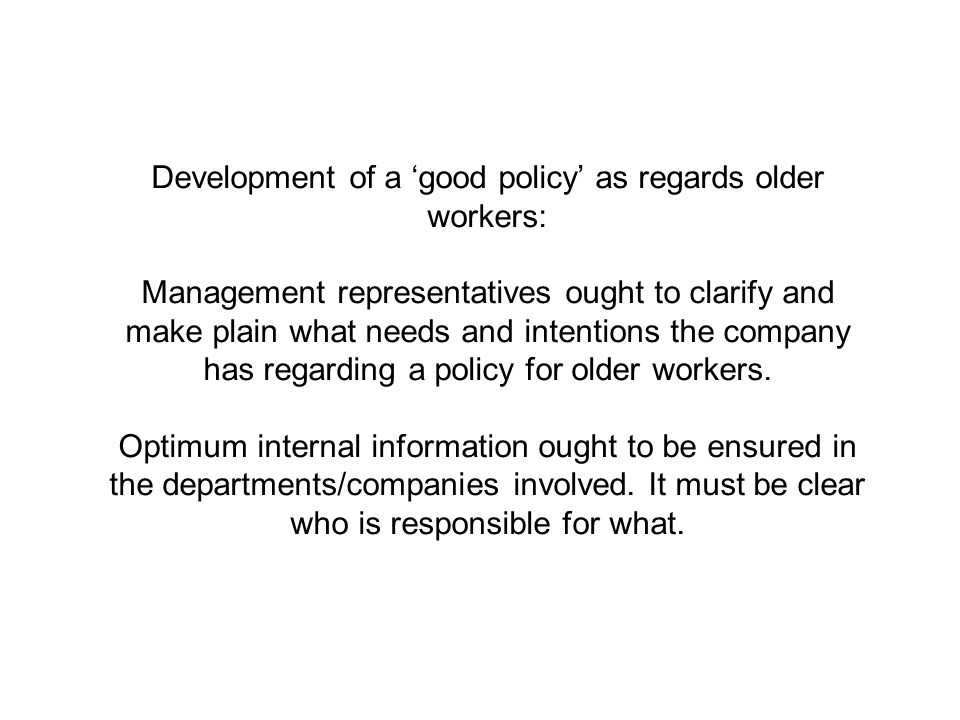Development of a 'good policy' as regards older workers: Management representatives ought to clarify and make plain what needs and intentions the company has regarding a policy for older workers.