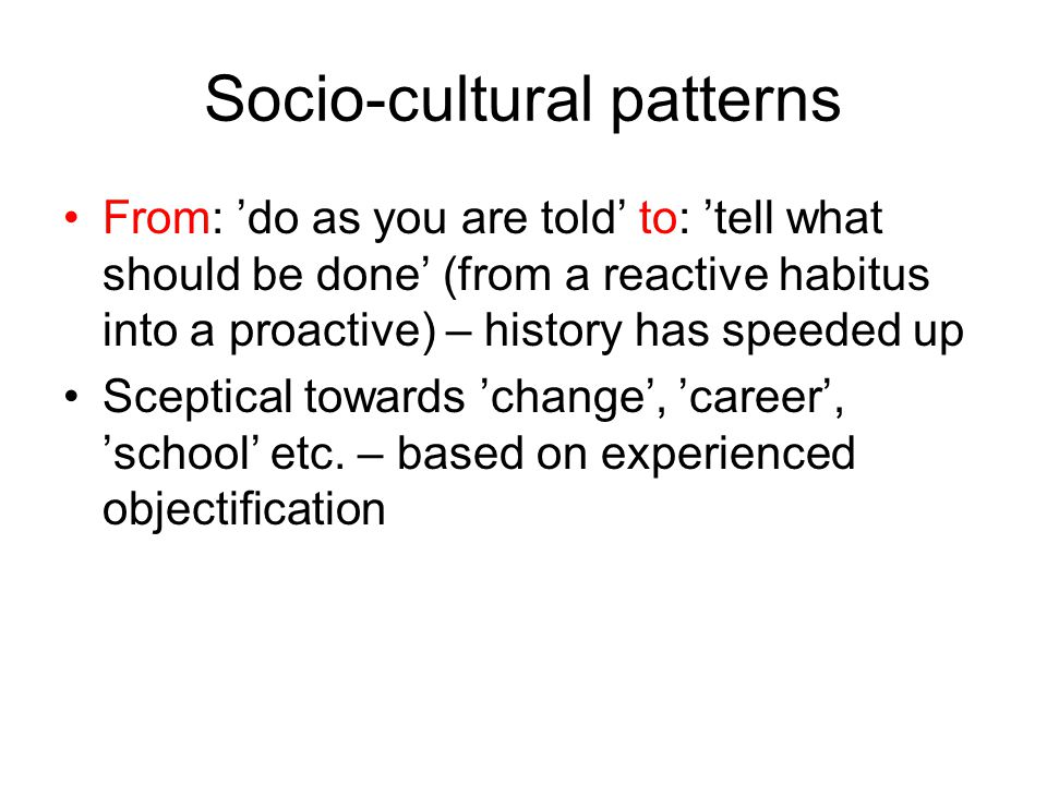 Socio-cultural patterns From: 'do as you are told' to: 'tell what should be done' (from a reactive habitus into a proactive) – history has speeded up Sceptical towards 'change', 'career', 'school' etc.