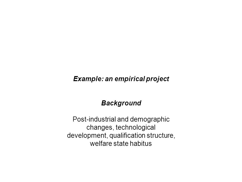 Example: an empirical project Background Post-industrial and demographic changes, technological development, qualification structure, welfare state habitus