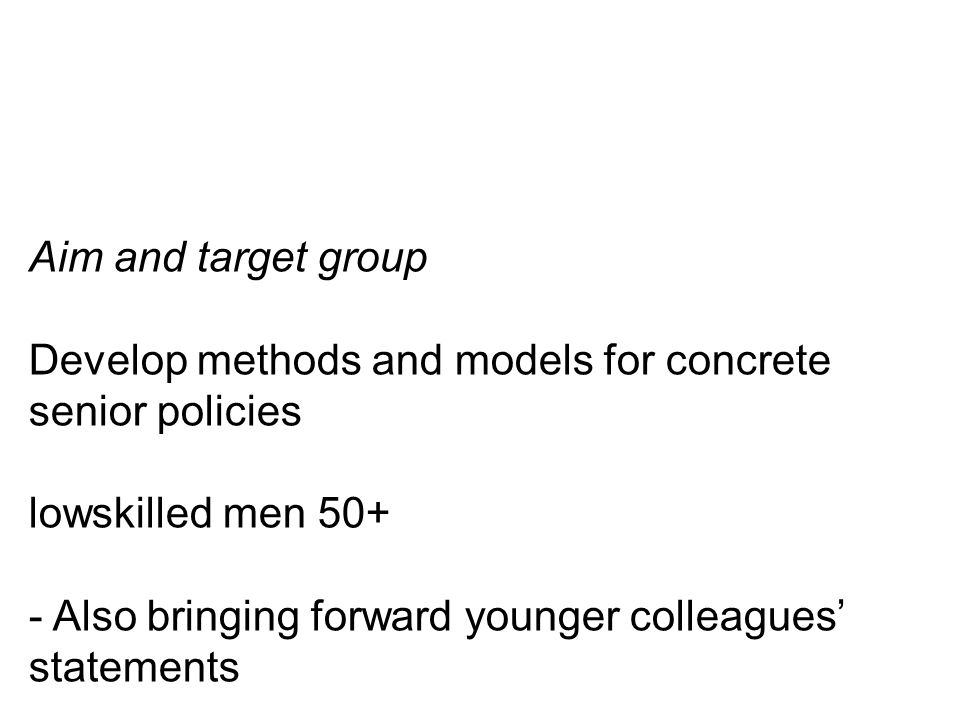 Aim and target group Develop methods and models for concrete senior policies lowskilled men 50+ - Also bringing forward younger colleagues' statements