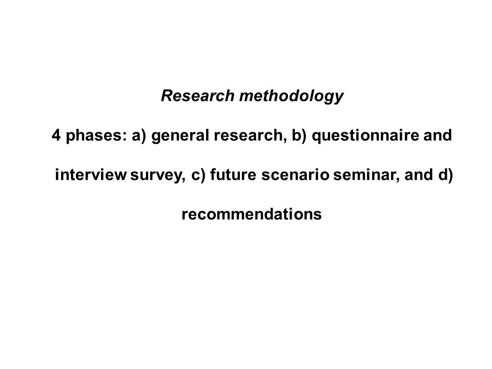 Research methodology 4 phases: a) general research, b) questionnaire and interview survey, c) future scenario seminar, and d) recommendations