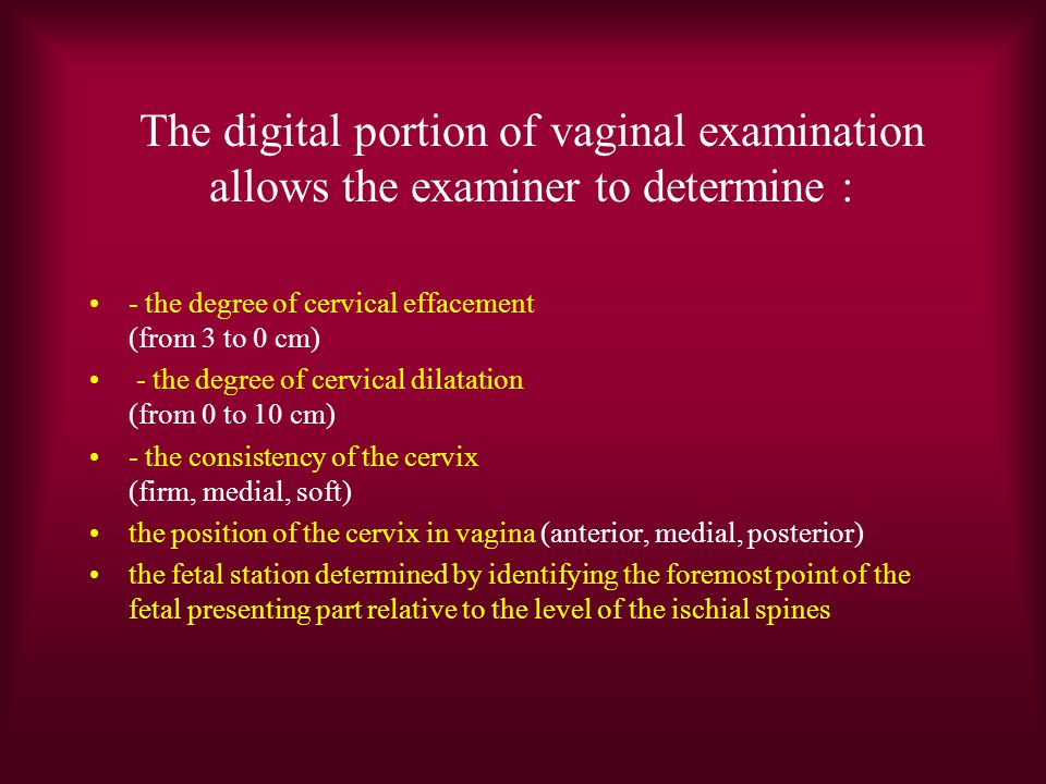 The digital portion of vaginal examination allows the examiner to determine : - the degree of cervical effacement (from 3 to 0 cm) - the degree of cervical dilatation (from 0 to 10 cm) - the consistency of the cervix (firm, medial, soft) the position of the cervix in vagina (anterior, medial, posterior) the fetal station determined by identifying the foremost point of the fetal presenting part relative to the level of the ischial spines
