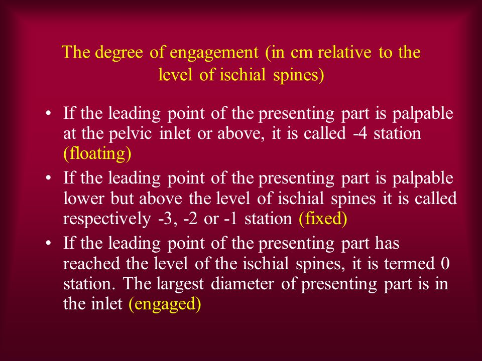 The degree of engagement (in cm relative to the level of ischial spines) If the leading point of the presenting part is palpable at the pelvic inlet or above, it is called -4 station (floating) If the leading point of the presenting part is palpable lower but above the level of ischial spines it is called respectively -3, -2 or -1 station (fixed) If the leading point of the presenting part has reached the level of the ischial spines, it is termed 0 station.