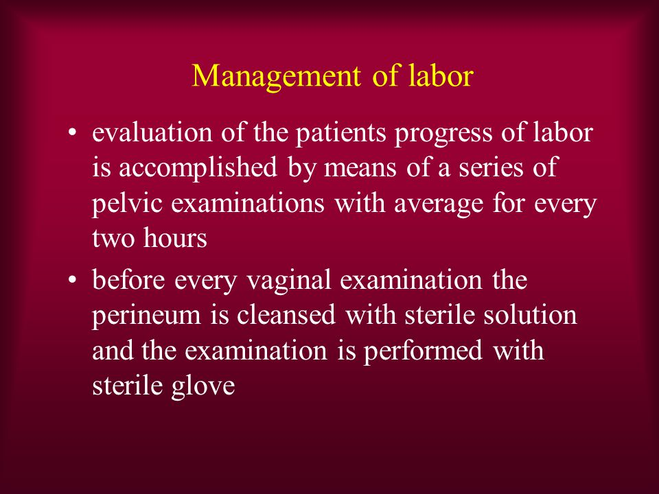 Management of labor evaluation of the patients progress of labor is accomplished by means of a series of pelvic examinations with average for every two hours before every vaginal examination the perineum is cleansed with sterile solution and the examination is performed with sterile glove