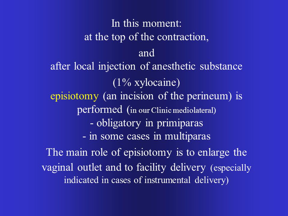 In this moment: at the top of the contraction, and after local injection of anesthetic substance (1% xylocaine) episiotomy (an incision of the perineum) is performed ( in our Clinic mediolateral) - obligatory in primiparas - in some cases in multiparas The main role of episiotomy is to enlarge the vaginal outlet and to facility delivery (especially indicated in cases of instrumental delivery)