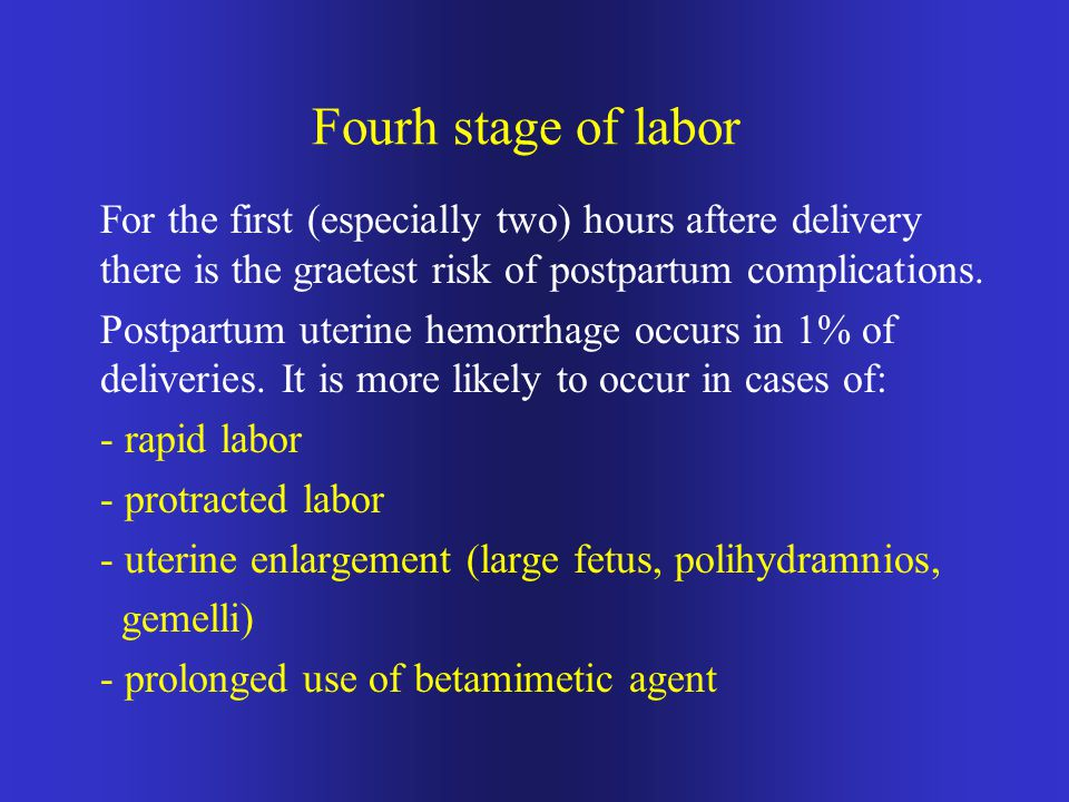Fourh stage of labor For the first (especially two) hours aftere delivery there is the graetest risk of postpartum complications.