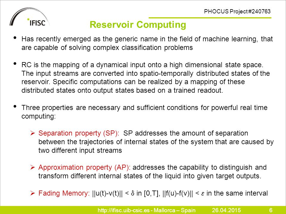 http://ifisc.uib-csic.es - Mallorca – Spain26.04.20156 PHOCUS Project #240763 Has recently emerged as the generic name in the field of machine learning, that are capable of solving complex classification problems RC is the mapping of a dynamical input onto a high dimensional state space.