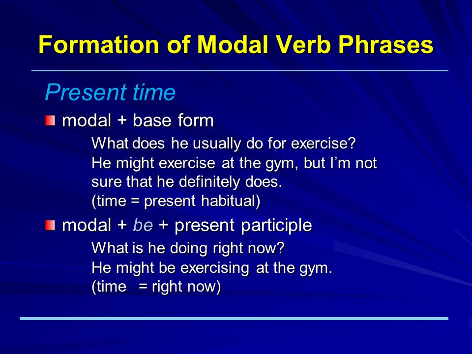 Formation of Modal Verb Phrases modal + base form What is he going to do tomorrow night.