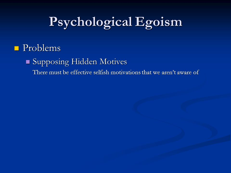 Psychological Egoism Problems Problems Supposing Hidden Motives Supposing Hidden Motives There must be effective selfish motivations that we aren't aware of